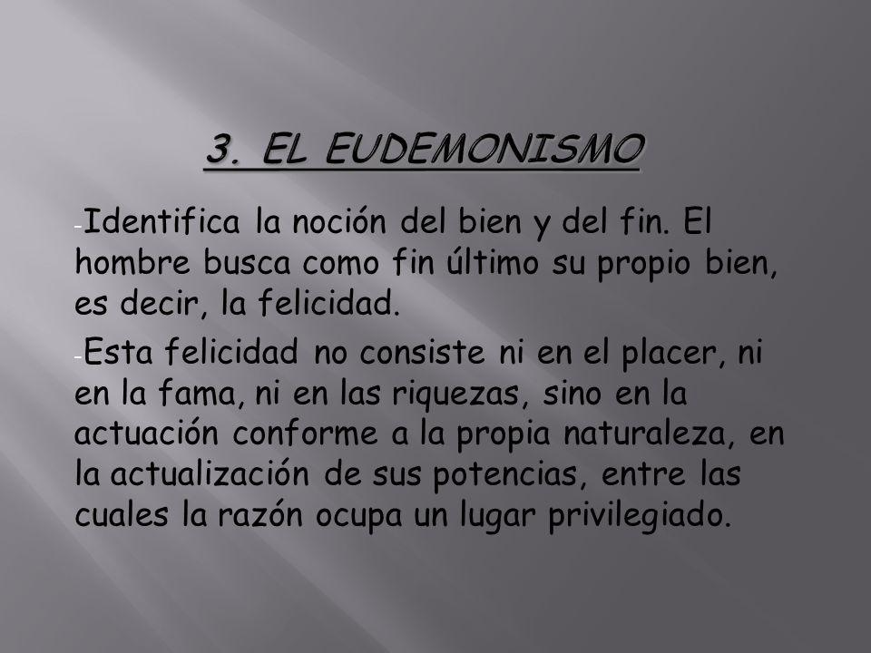 3. EL EUDEMONISMO Identifica la noción del bien y del fin. El hombre busca como fin último su propio bien, es decir, la felicidad.