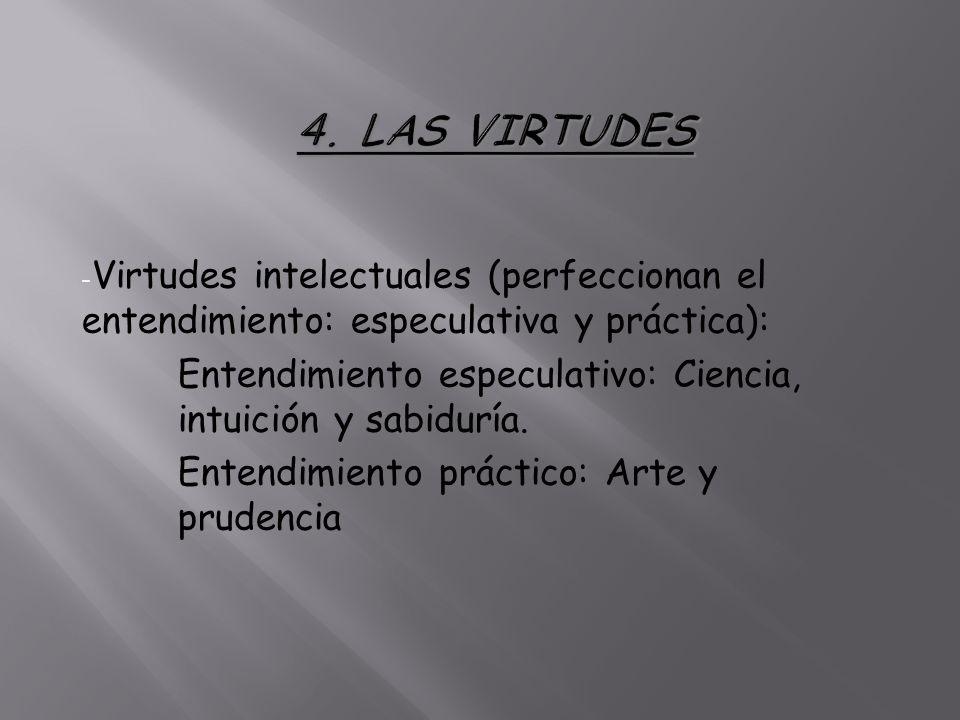 4. LAS VIRTUDES Virtudes intelectuales (perfeccionan el entendimiento: especulativa y práctica):