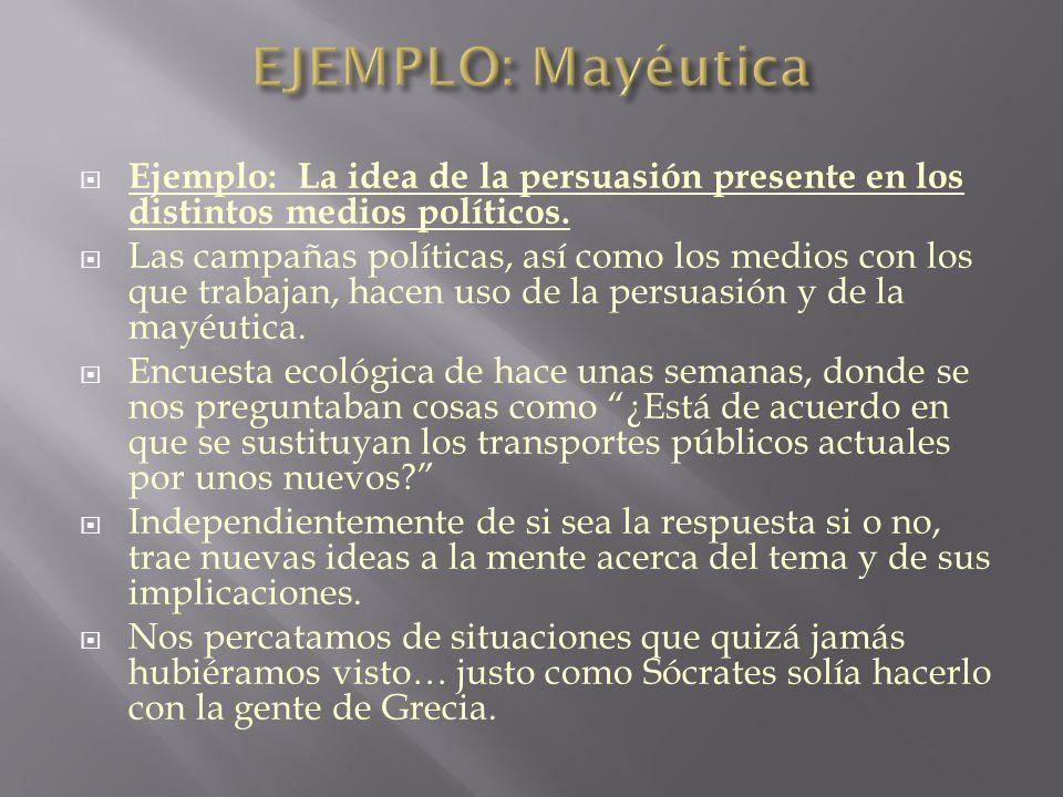 EJEMPLO: Mayéutica Ejemplo: La idea de la persuasión presente en los distintos medios políticos.