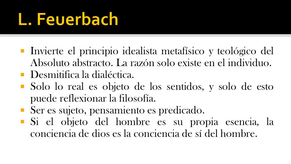 L. Feuerbach Invierte el principio idealista metafísico y teológico del Absoluto abstracto. La razón solo existe en el individuo.