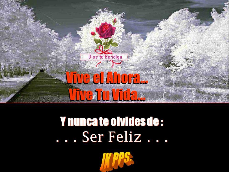 Vive el Ahora... Vive Tu Vida... . . . Ser Feliz . . .