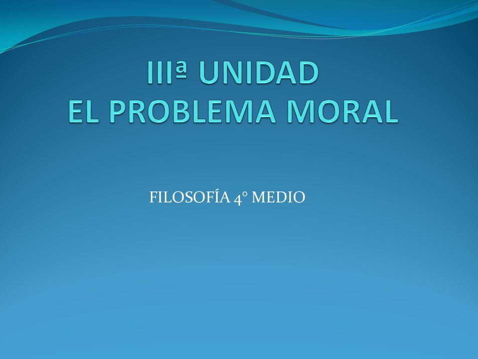 IIIª UNIDAD EL PROBLEMA MORAL