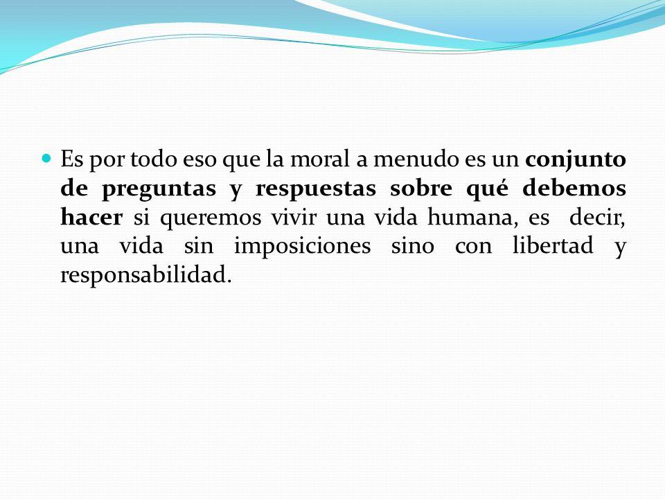 Es por todo eso que la moral a menudo es un conjunto de preguntas y respuestas sobre qué debemos hacer si queremos vivir una vida humana, es decir, una vida sin imposiciones sino con libertad y responsabilidad.