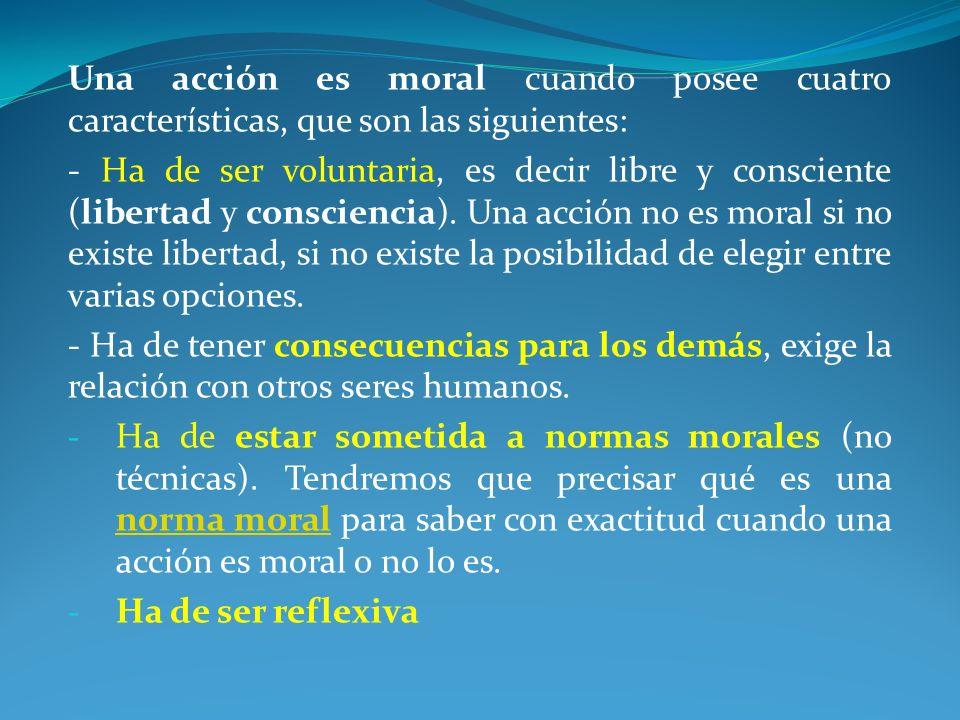 Una acción es moral cuando posee cuatro características, que son las siguientes: