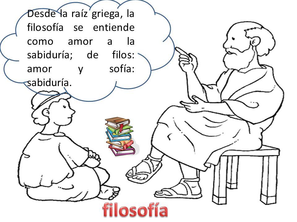 Desde la raíz griega, la filosofía se entiende como amor a la sabiduría; de filos: amor y sofía: sabiduría.