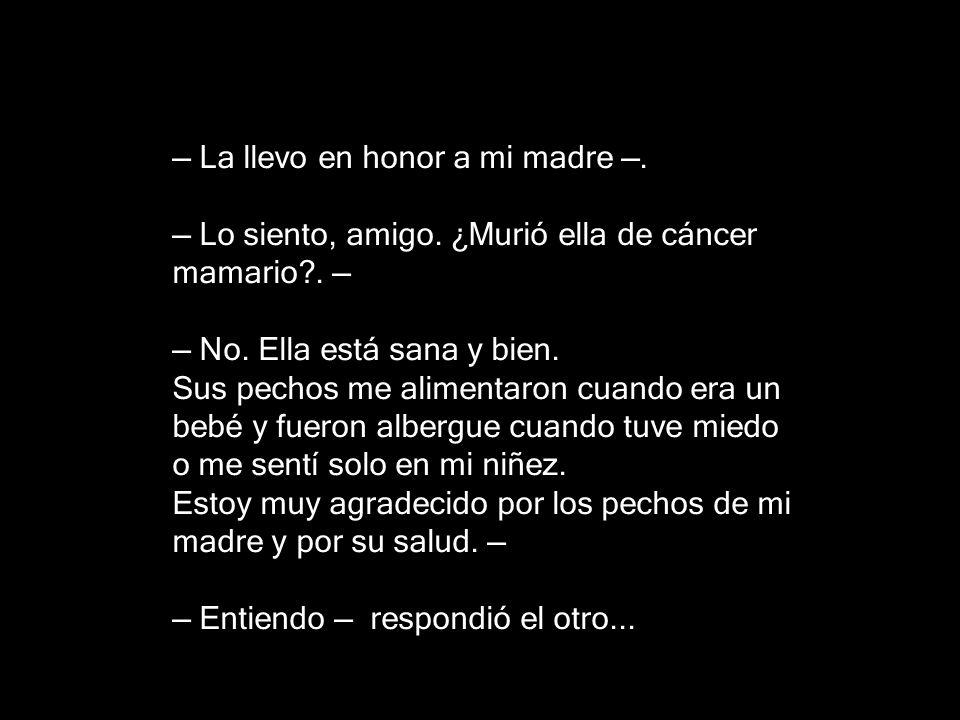 — La llevo en honor a mi madre —. — Lo siento, amigo