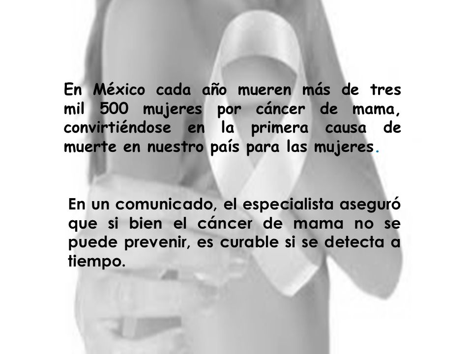 En México cada año mueren más de tres mil 500 mujeres por cáncer de mama, convirtiéndose en la primera causa de muerte en nuestro país para las mujeres.