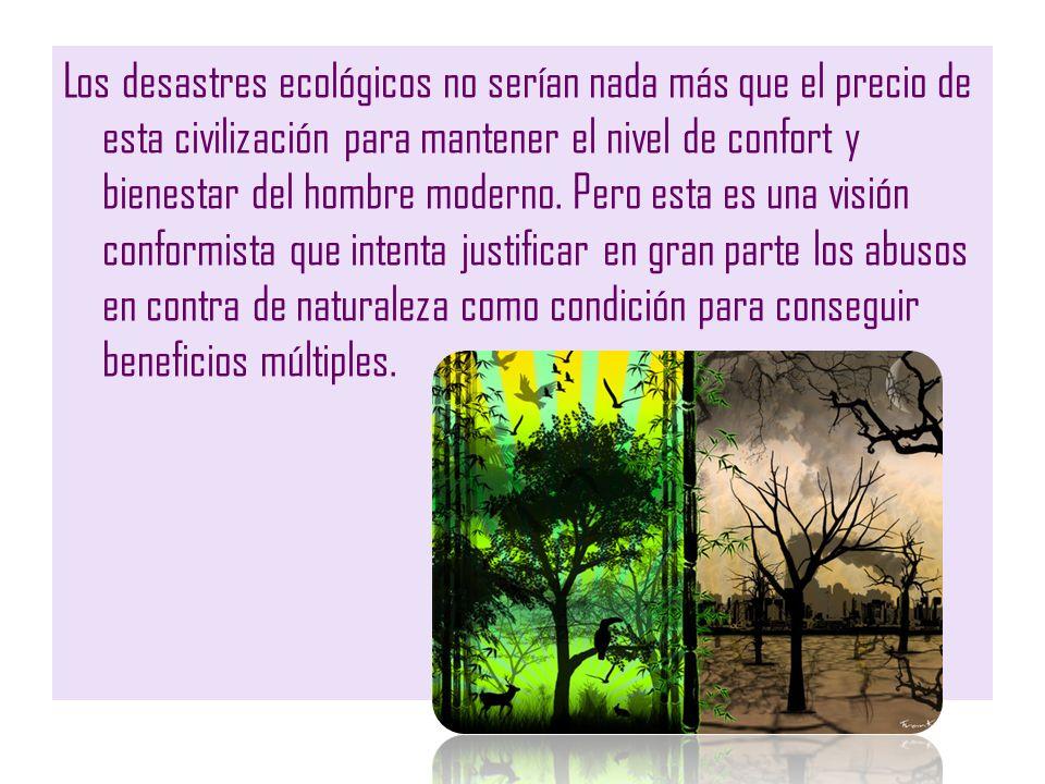 Los desastres ecológicos no serían nada más que el precio de esta civilización para mantener el nivel de confort y bienestar del hombre moderno.