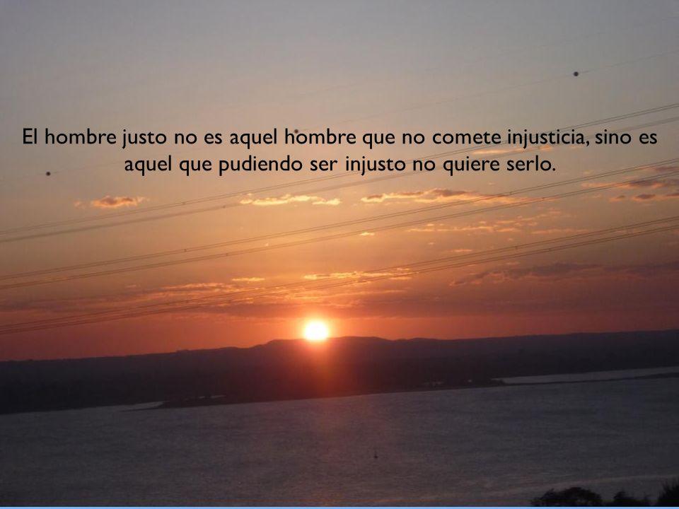 El hombre justo no es aquel hombre que no comete injusticia, sino es aquel que pudiendo ser injusto no quiere serlo.