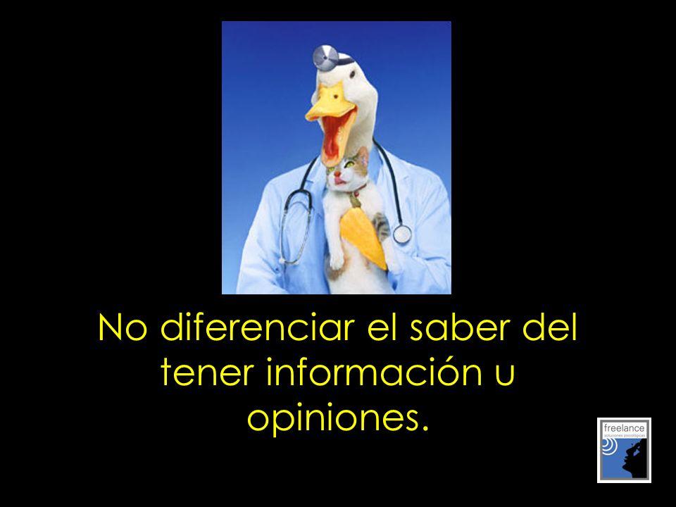 No diferenciar el saber del tener información u opiniones.