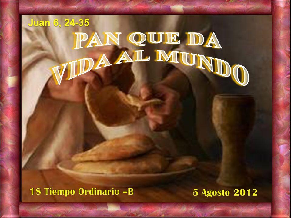 PAN QUE DA VIDA AL MUNDO Juan 6, 24-35 18 Tiempo Ordinario –B