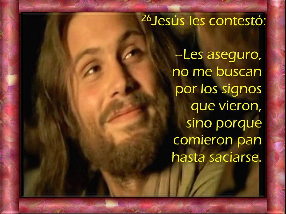 26Jesús les contestó: –Les aseguro, no me buscan por los signos que vieron, sino porque comieron pan hasta saciarse.