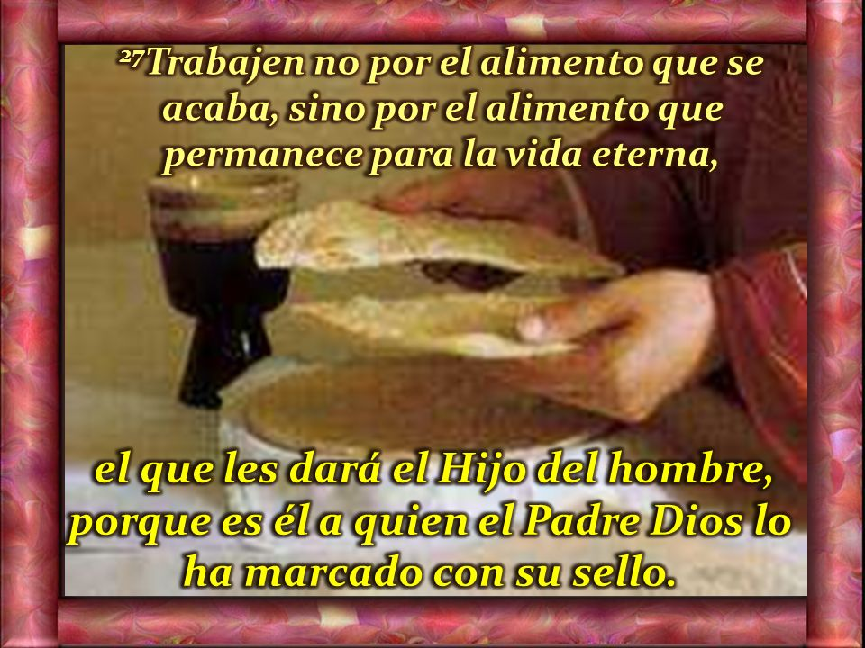 27Trabajen no por el alimento que se acaba, sino por el alimento que permanece para la vida eterna,