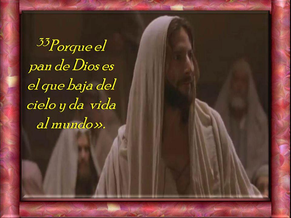 33Porque el pan de Dios es el que baja del cielo y da vida al mundo».