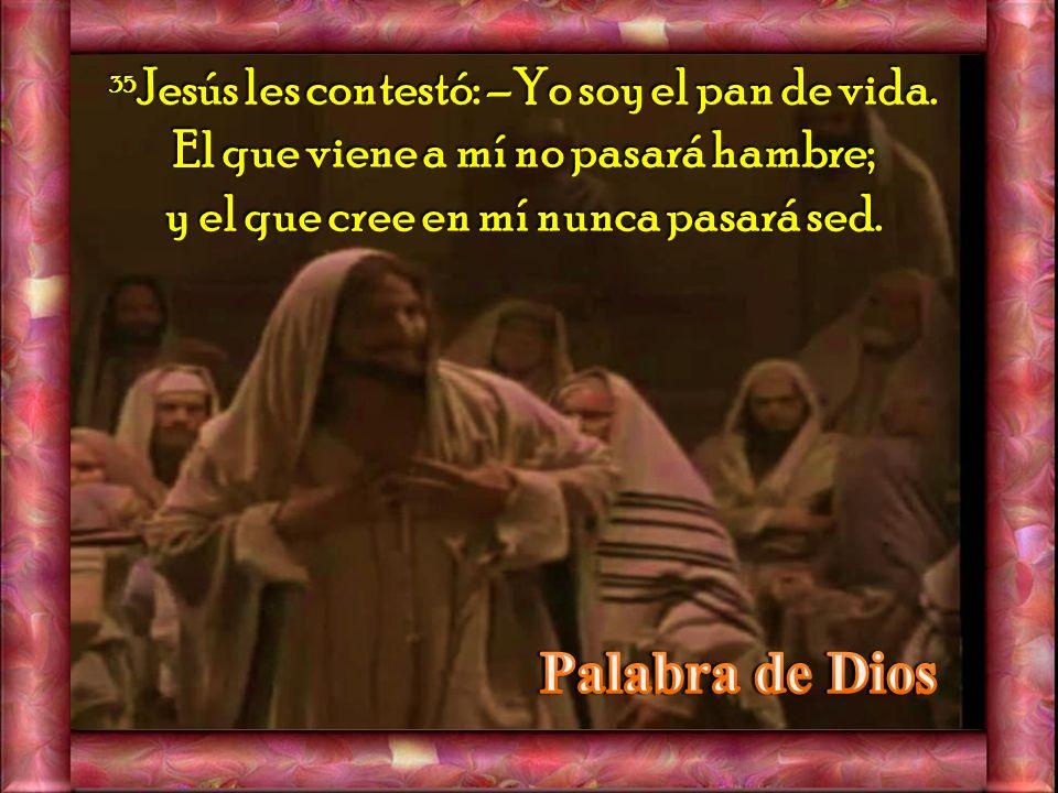 35Jesús les contestó: –Yo soy el pan de vida.