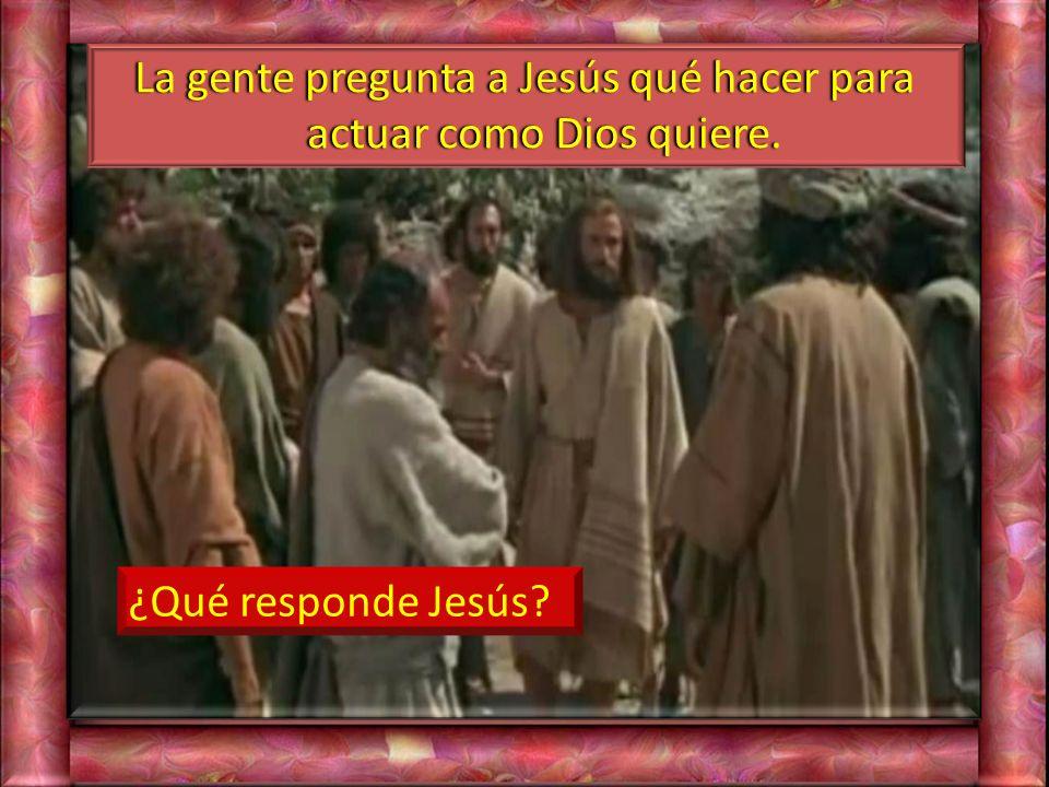 La gente pregunta a Jesús qué hacer para actuar como Dios quiere.