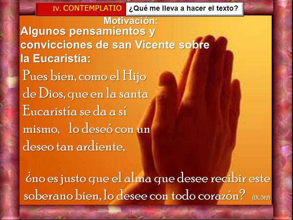 IV. CONTEMPLATIO ¿Qué me lleva a hacer el texto Motivación: Algunos pensamientos y convicciones de san Vicente sobre la Eucaristía: