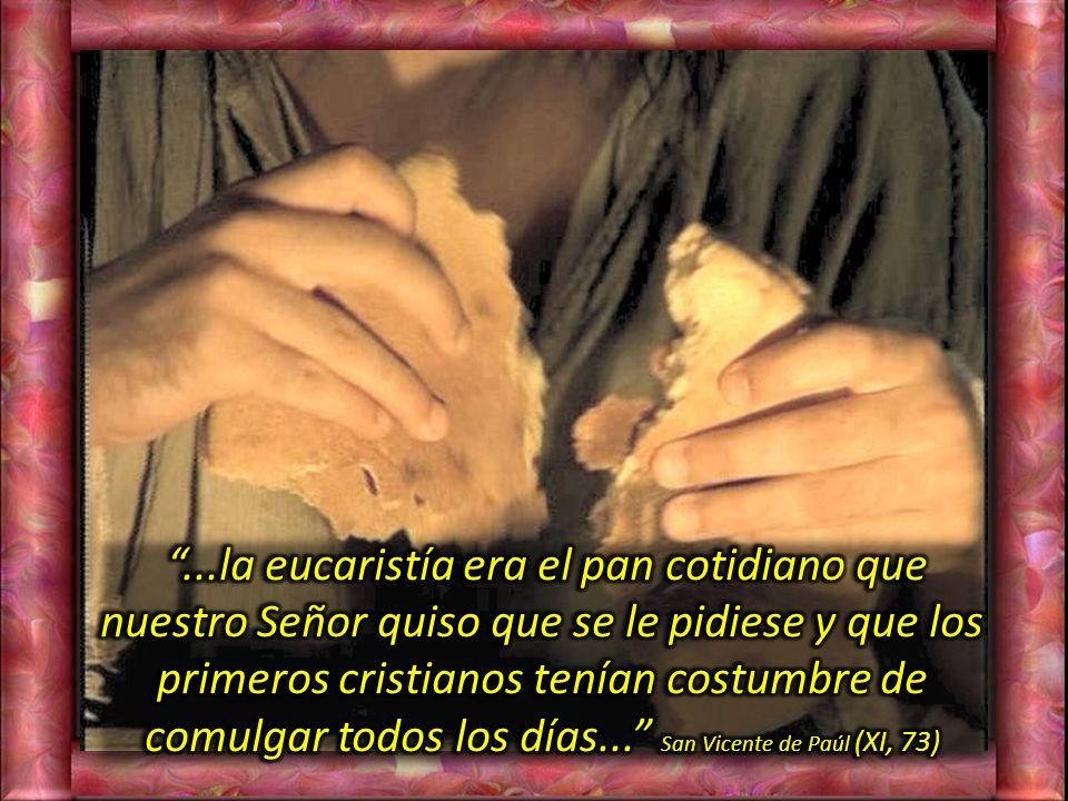 ...la eucaristía era el pan cotidiano que nuestro Señor quiso que se le pidiese y que los primeros cristianos tenían costumbre de comulgar todos los días... San Vicente de Paúl (XI, 73)