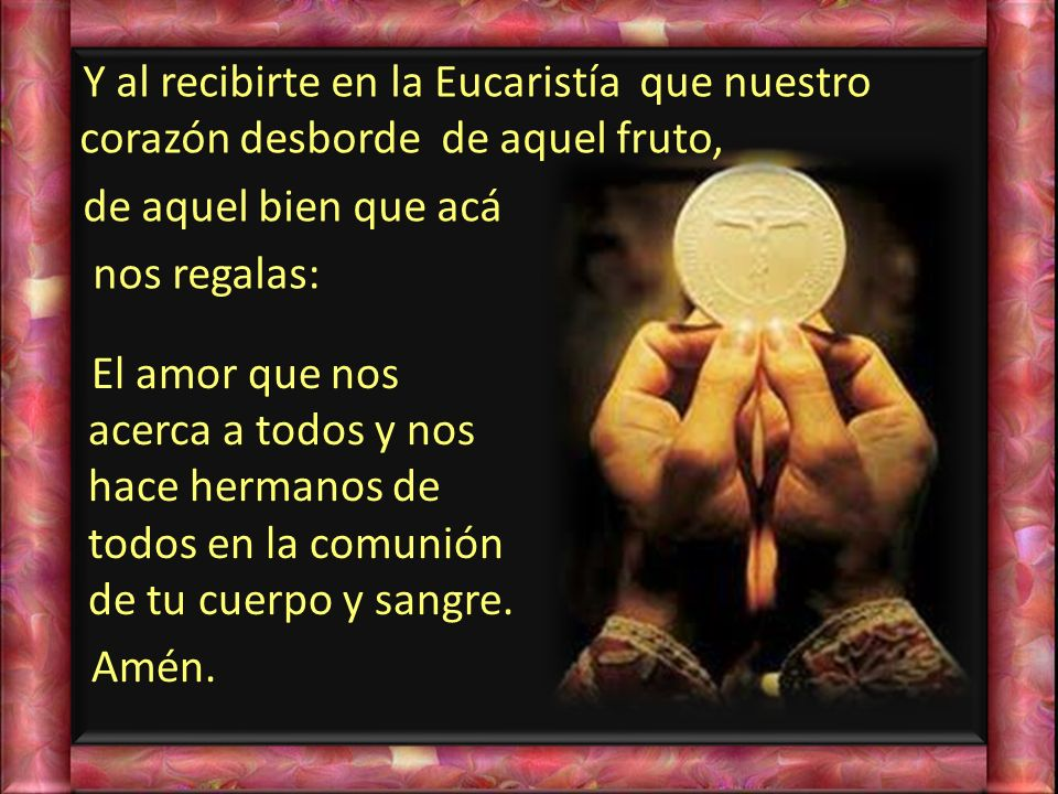 Y al recibirte en la Eucaristía que nuestro corazón desborde de aquel fruto, de aquel bien que acá nos regalas: