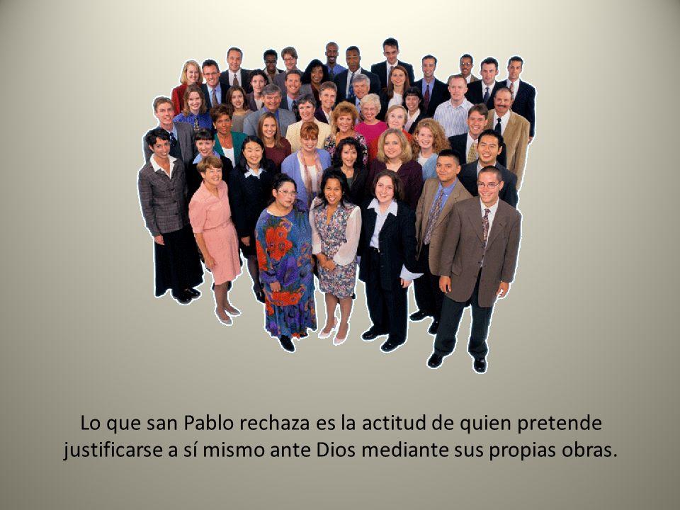 Lo que san Pablo rechaza es la actitud de quien pretende justificarse a sí mismo ante Dios mediante sus propias obras.