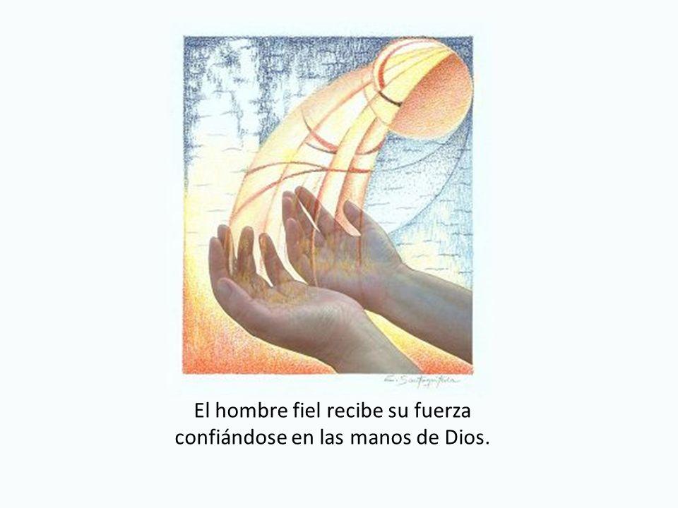 El hombre fiel recibe su fuerza confiándose en las manos de Dios.