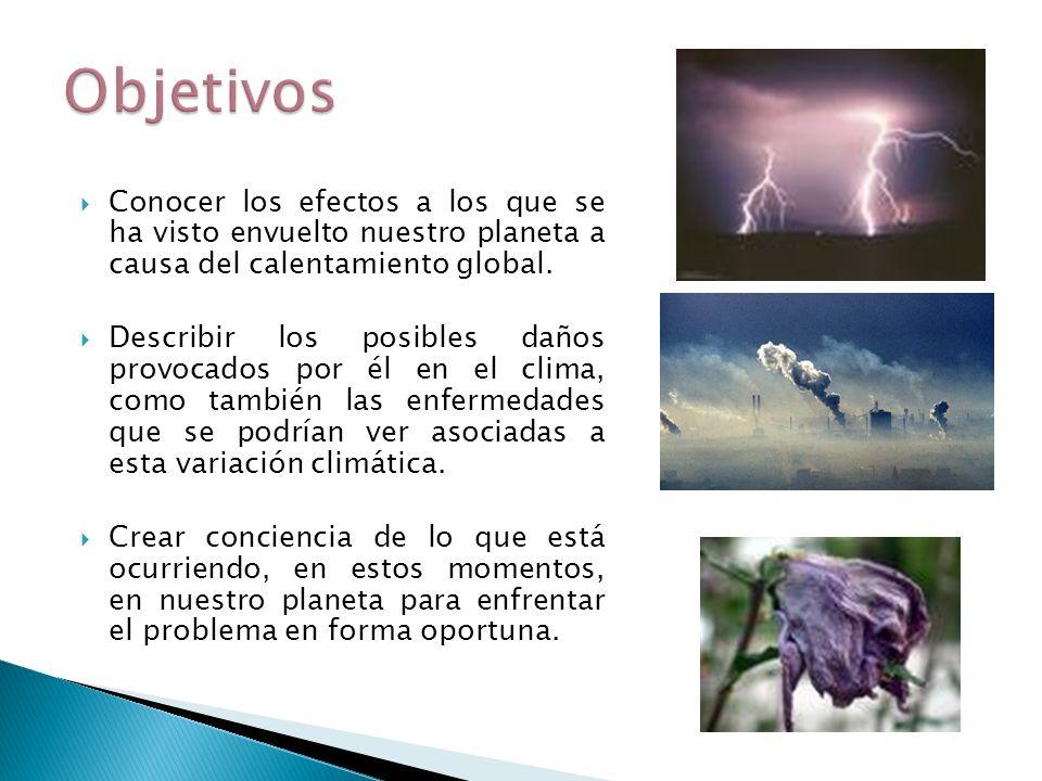Objetivos Conocer los efectos a los que se ha visto envuelto nuestro planeta a causa del calentamiento global.