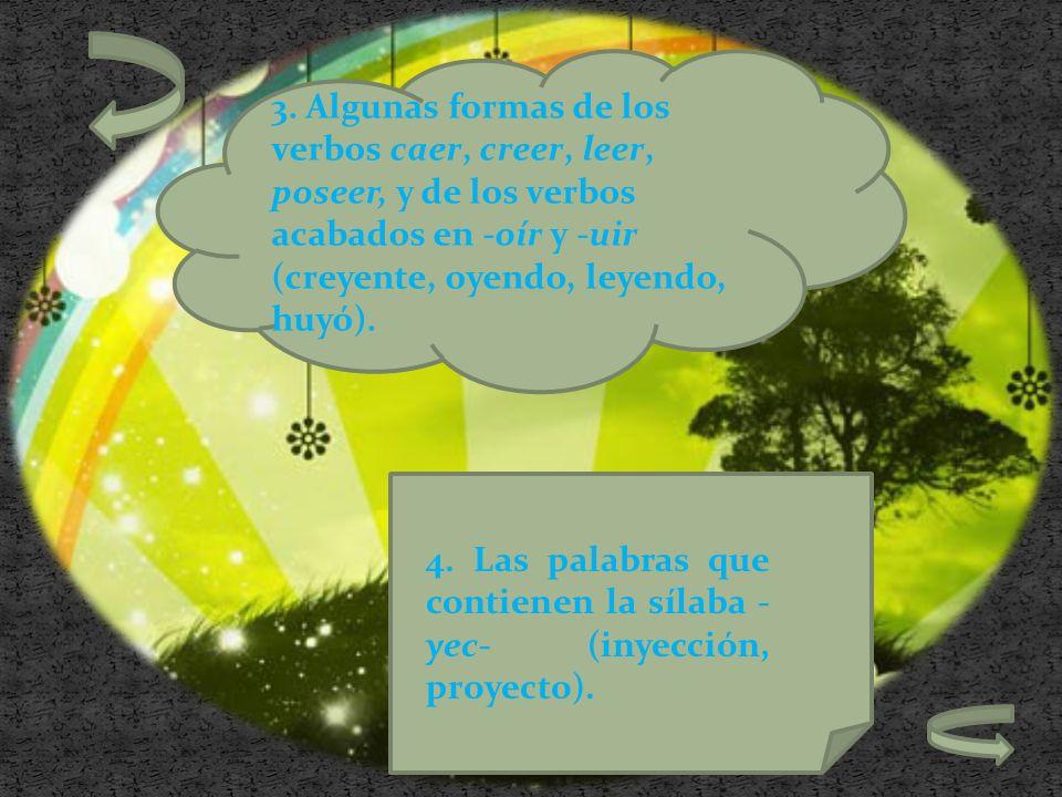3. Algunas formas de los verbos caer, creer, leer, poseer, y de los verbos acabados en -oír y -uir (creyente, oyendo, leyendo, huyó).