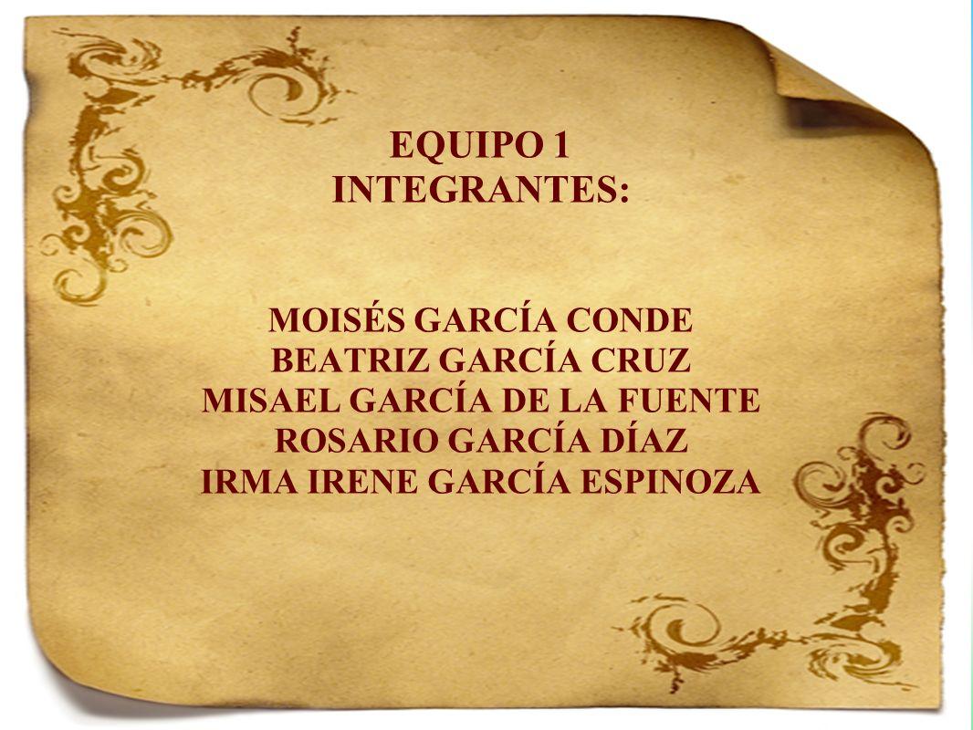 EQUIPO 1 INTEGRANTES: MOISÉS GARCÍA CONDE BEATRIZ GARCÍA CRUZ MISAEL GARCÍA DE LA FUENTE ROSARIO GARCÍA DÍAZ IRMA IRENE GARCÍA ESPINOZA