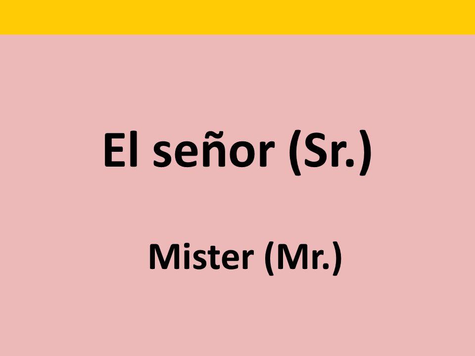 El señor (Sr.) Mister (Mr.)