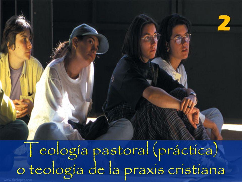 2 Teología pastoral (práctica) o teología de la praxis cristiana