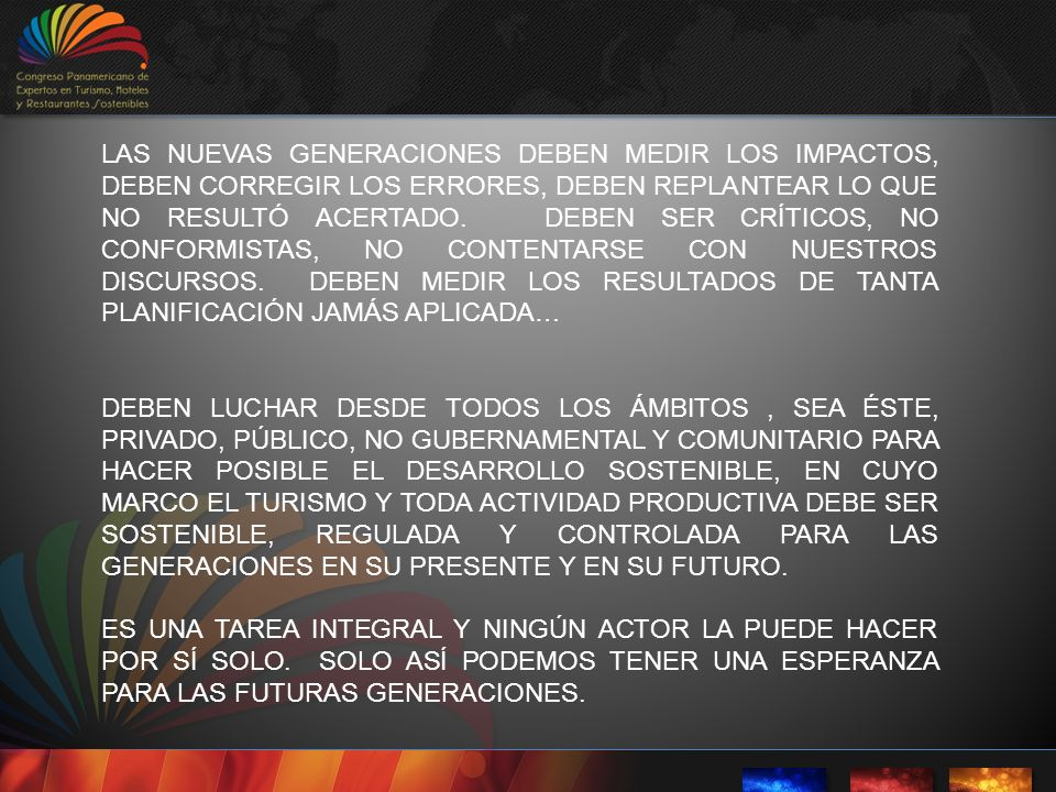 LAS NUEVAS GENERACIONES DEBEN MEDIR LOS IMPACTOS, DEBEN CORREGIR LOS ERRORES, DEBEN REPLANTEAR LO QUE NO RESULTÓ ACERTADO. DEBEN SER CRÍTICOS, NO CONFORMISTAS, NO CONTENTARSE CON NUESTROS DISCURSOS. DEBEN MEDIR LOS RESULTADOS DE TANTA PLANIFICACIÓN JAMÁS APLICADA…