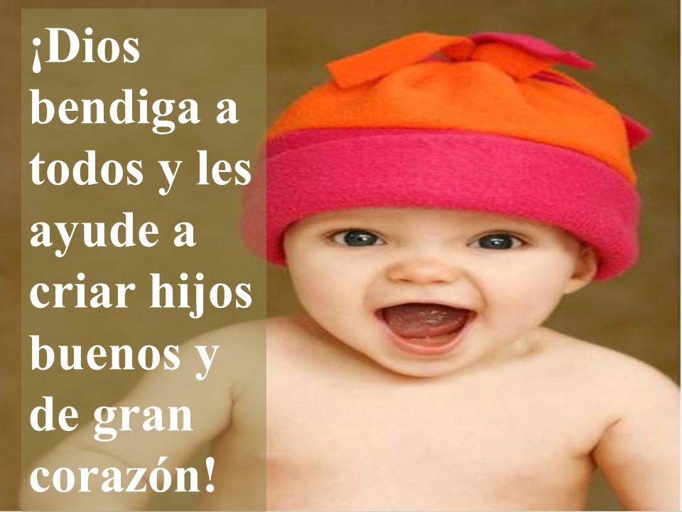 ¡Dios bendiga a todos y les ayude a criar hijos buenos y de gran corazón!