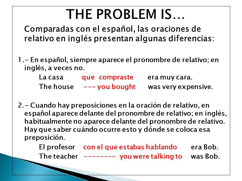 THE PROBLEM IS… Comparadas con el español, las oraciones de relativo en inglés presentan algunas diferencias: