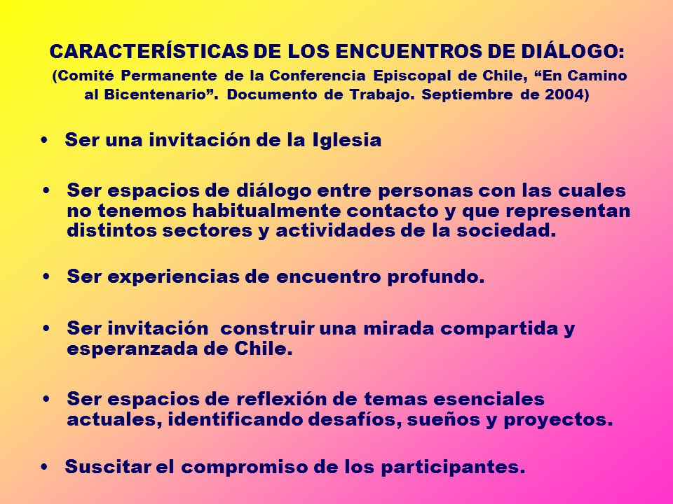 CARACTERÍSTICAS DE LOS ENCUENTROS DE DIÁLOGO: (Comité Permanente de la Conferencia Episcopal de Chile, En Camino al Bicentenario . Documento de Trabajo. Septiembre de 2004)