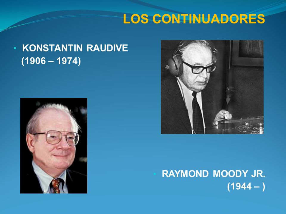 LOS CONTINUADORES KONSTANTIN RAUDIVE (1906 – 1974) RAYMOND MOODY JR.