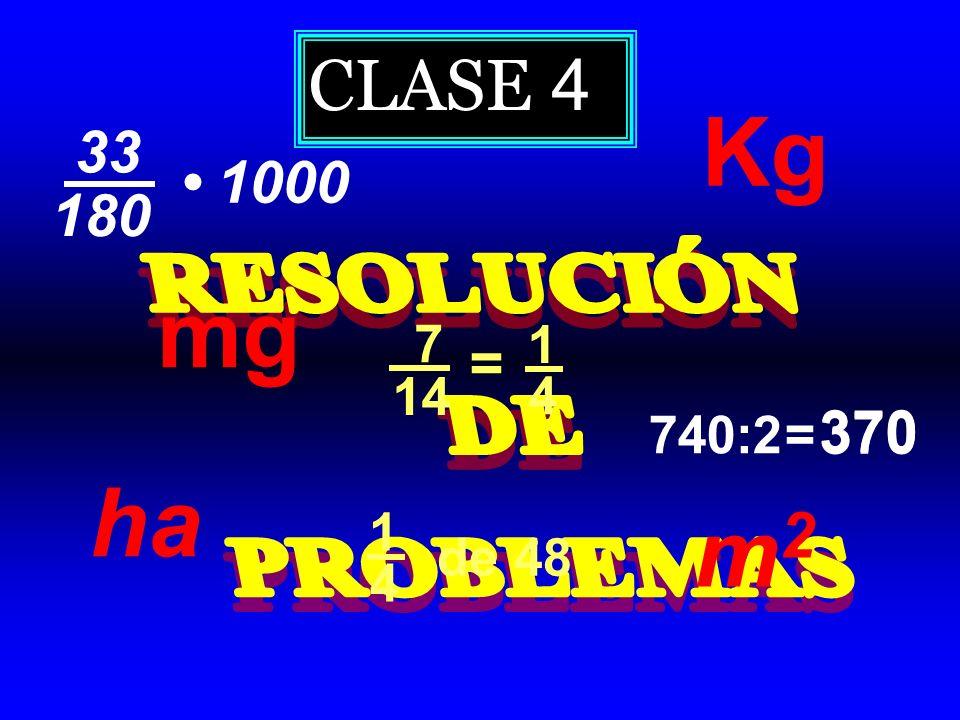 CLASE 4 Kg 33 • 1000 180 RESOLUCIÓN DE PROBLEMAS mg 7 1 = 14 4 740:2 = 370 ha 1 m2 de 48 4