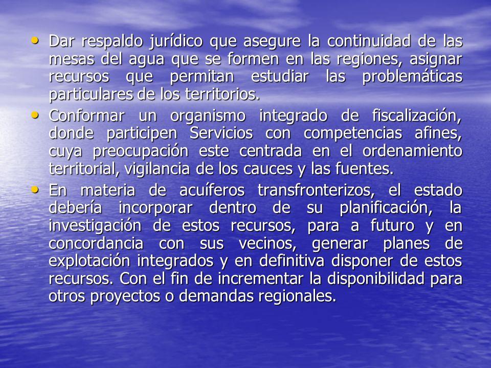 Dar respaldo jurídico que asegure la continuidad de las mesas del agua que se formen en las regiones, asignar recursos que permitan estudiar las problemáticas particulares de los territorios.