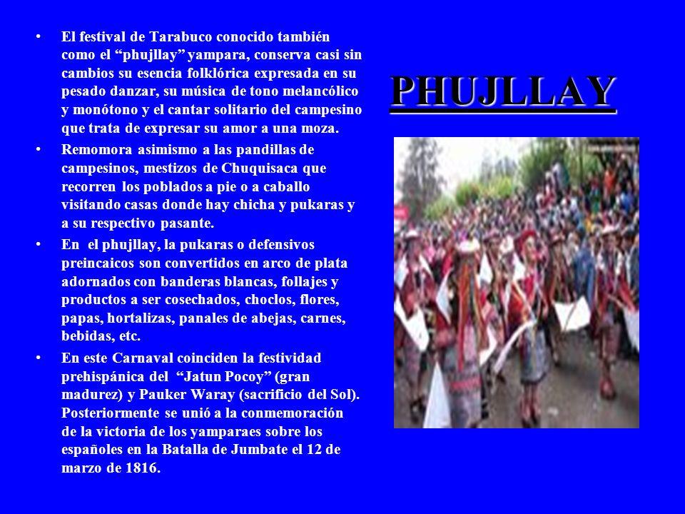 El festival de Tarabuco conocido también como el phujllay yampara, conserva casi sin cambios su esencia folklórica expresada en su pesado danzar, su música de tono melancólico y monótono y el cantar solitario del campesino que trata de expresar su amor a una moza.
