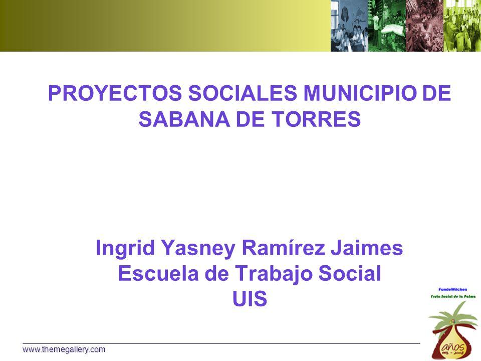 PROYECTOS SOCIALES MUNICIPIO DE SABANA DE TORRES Ingrid Yasney Ramírez Jaimes Escuela de Trabajo Social UIS