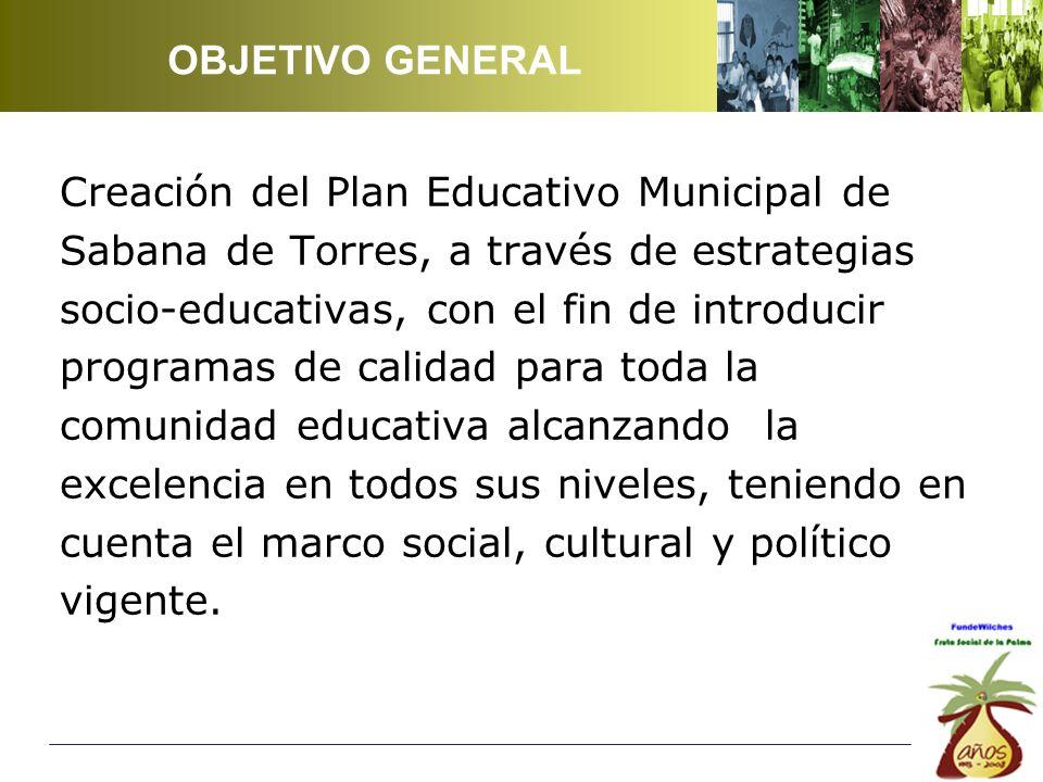 OBJETIVO GENERAL Creación del Plan Educativo Municipal de. Sabana de Torres, a través de estrategias.