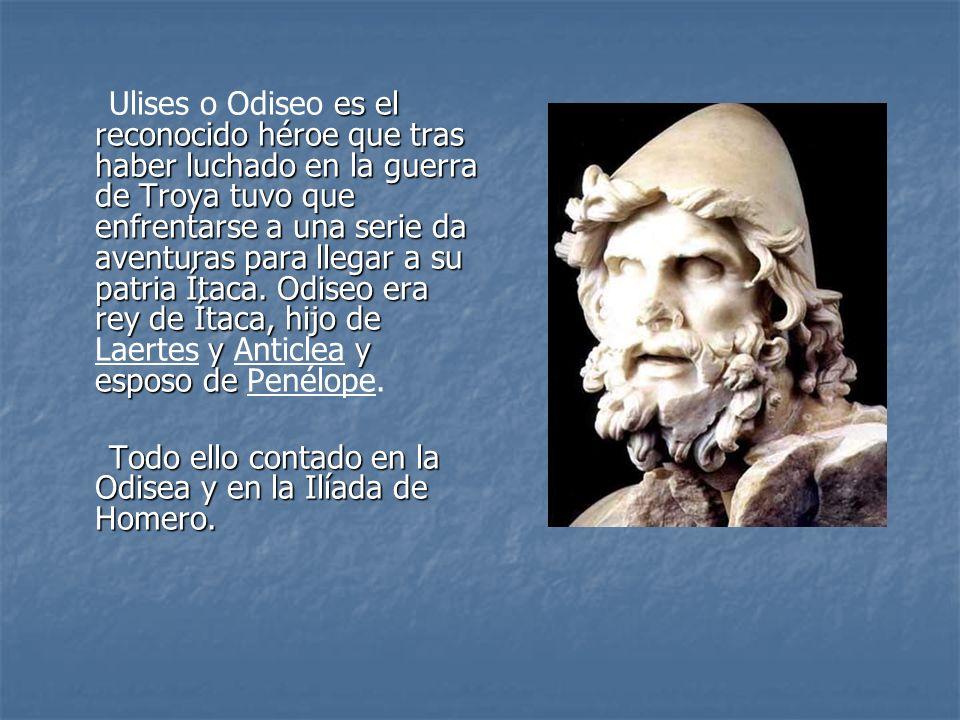 Ulises o Odiseo es el reconocido héroe que tras haber luchado en la guerra de Troya tuvo que enfrentarse a una serie da aventuras para llegar a su patria Ítaca. Odiseo era rey de Ítaca, hijo de Laertes y Anticlea y esposo de Penélope.