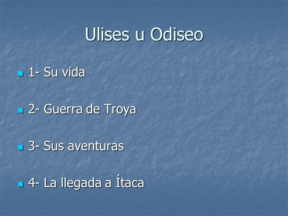 Ulises u Odiseo 1- Su vida 2- Guerra de Troya 3- Sus aventuras