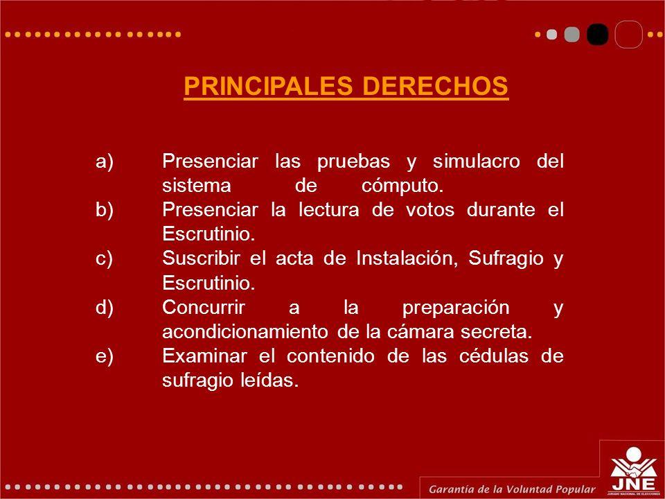 PRINCIPALES DERECHOS a) Presenciar las pruebas y simulacro del sistema de cómputo. b) Presenciar la lectura de votos durante el Escrutinio.