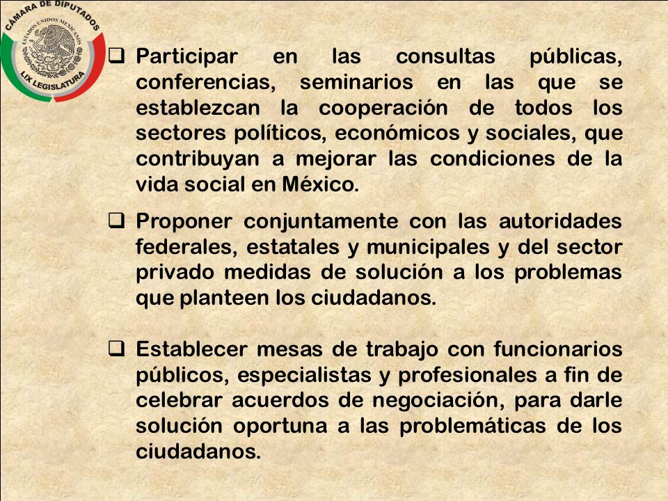 Participar en las consultas públicas, conferencias, seminarios en las que se establezcan la cooperación de todos los sectores políticos, económicos y sociales, que contribuyan a mejorar las condiciones de la vida social en México.