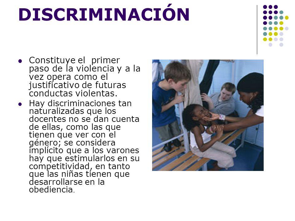 DISCRIMINACIÓN Constituye el primer paso de la violencia y a la vez opera como el justificativo de futuras conductas violentas.