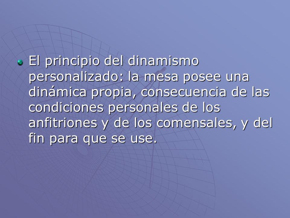 El principio del dinamismo personalizado: la mesa posee una dinámica propia, consecuencia de las condiciones personales de los anfitriones y de los comensales, y del fin para que se use.