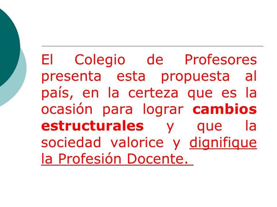 El Colegio de Profesores presenta esta propuesta al país, en la certeza que es la ocasión para lograr cambios estructurales y que la sociedad valorice y dignifique la Profesión Docente.