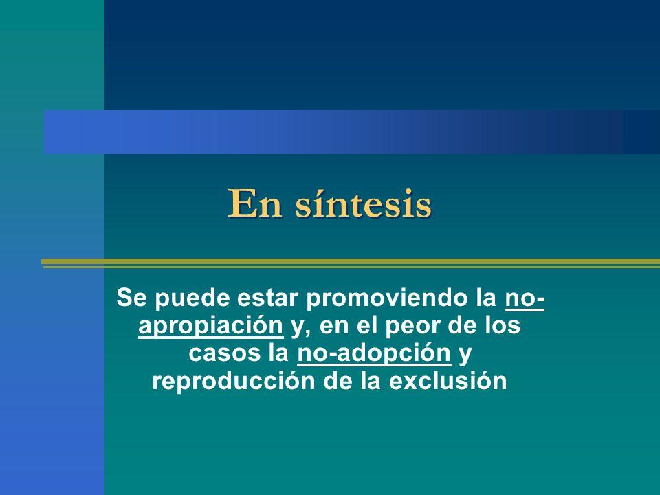 En síntesis Se puede estar promoviendo la no-apropiación y, en el peor de los casos la no-adopción y reproducción de la exclusión.