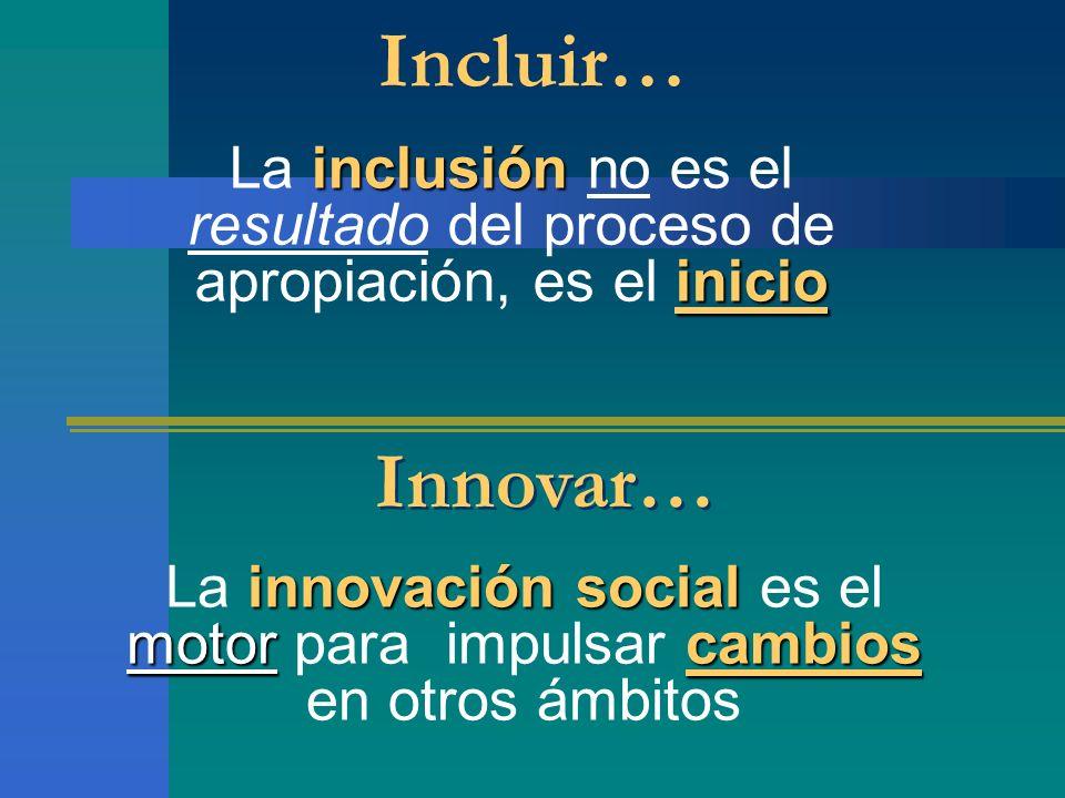 Incluir… La inclusión no es el resultado del proceso de apropiación, es el inicio. Innovar…