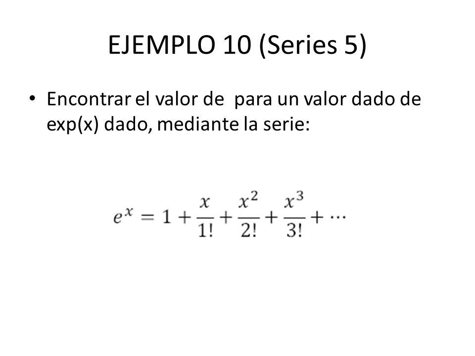 EJEMPLO 10 (Series 5) Encontrar el valor de para un valor dado de exp(x) dado, mediante la serie: